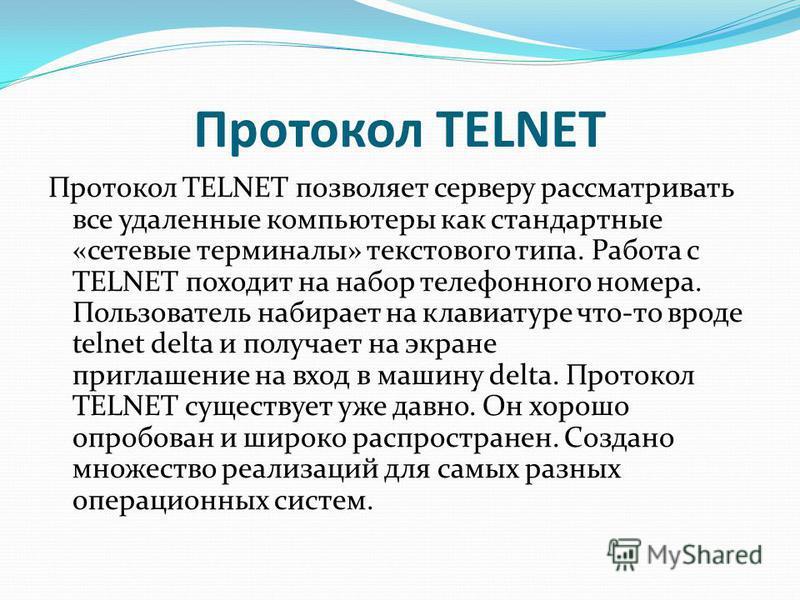Протокол TELNET Протокол TELNET позволяет серверу рассматривать все удаленные компьютеры как стандартные «сетевые терминалы» текстового типа. Работа с TELNET походит на набор телефонного номера. Пользователь набирает на клавиатуре что-то вроде telnet