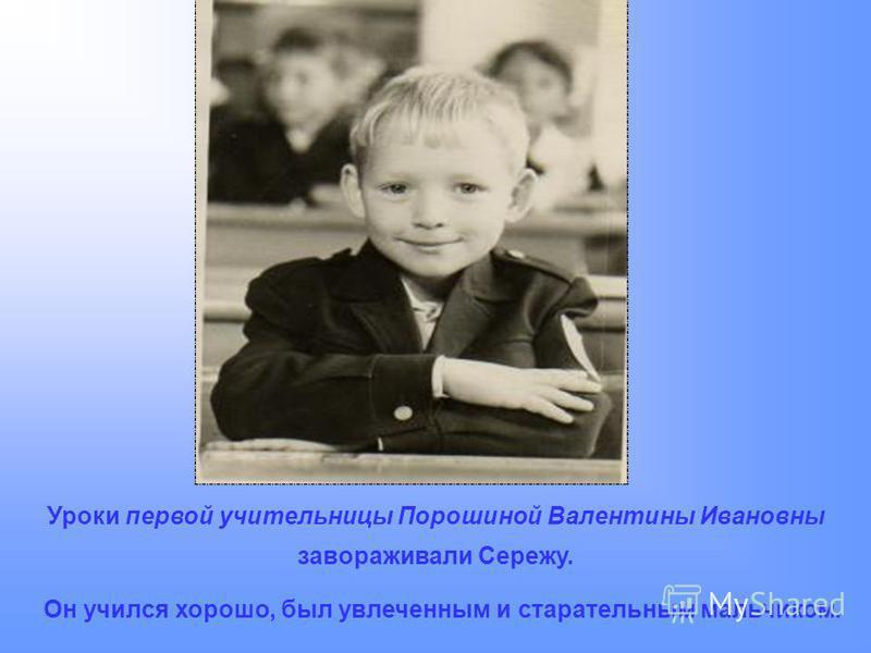 Уроки первой учительницы Порошиной Валентины Ивановны завораживали Сережу. Он учился хорошо, был увлеченным и старательным мальчиком.