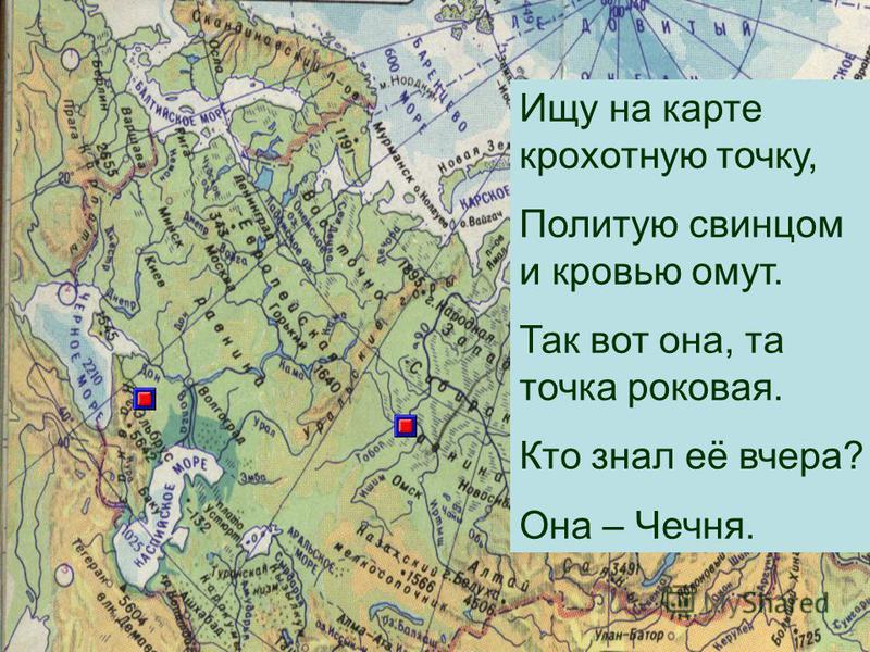 Ищу на карте крохотную точку, Политую свинцом и кровью омут. Так вот она, та точка роковая. Кто знал её вчера? Она – Чечня.