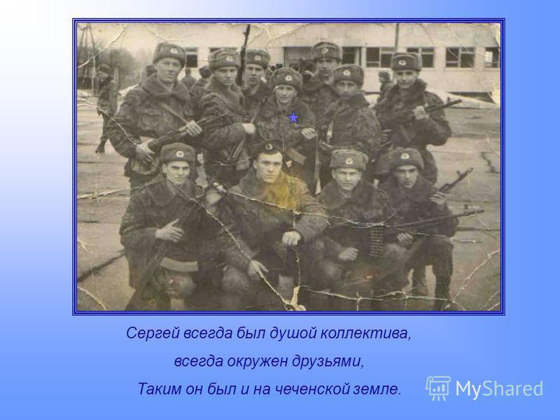 Сергей всегда был душой коллектива, всегда окружен друзьями, Таким он был и на чеченской земле.