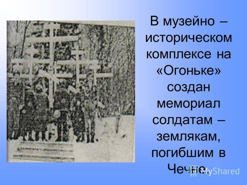 В музейно – историческом комплексе на «Огоньке» создан мемориал солдатам – землякам, погибшим в Чечне.