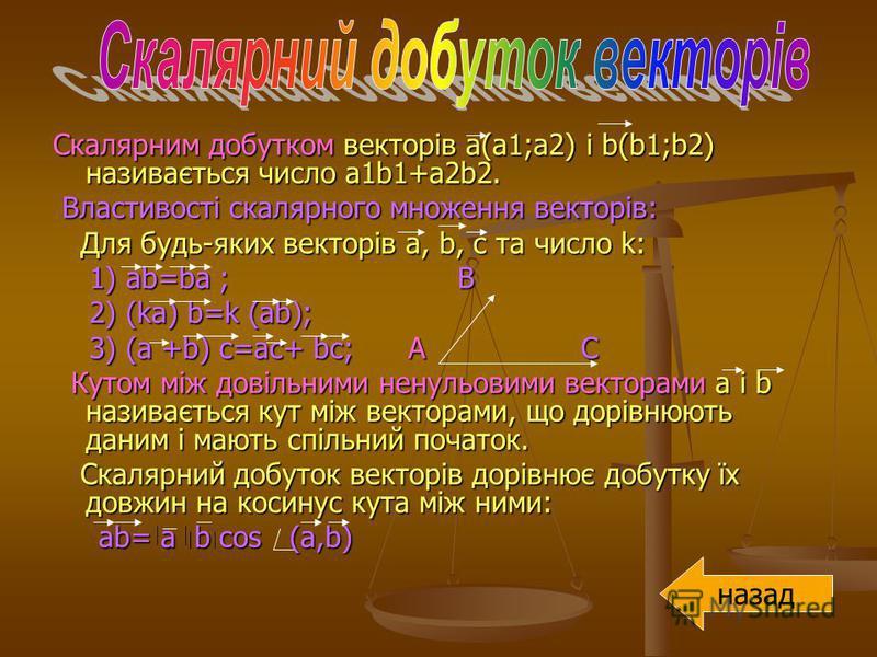 Скалярним добутком векторів а(а1;а2) і b(b1;b2) називається число a1b1+a2b2. Властивості скалярного множення векторів: Властивості скалярного множення векторів: Для будь-яких векторів a, b, с та число k: Для будь-яких векторів a, b, с та число k: 1)