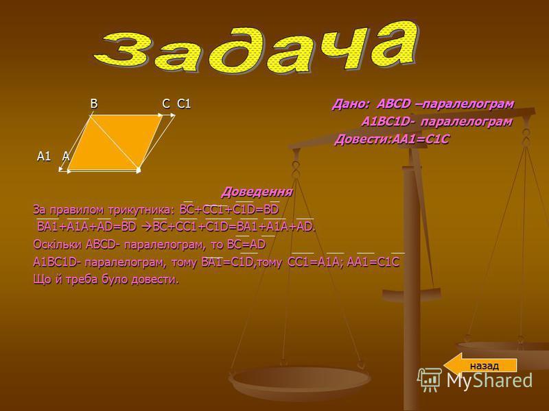 В С С1 Дано: АВСD –паралелограм В С С1 Дано: АВСD –паралелограм А1ВС1D- паралелограм А1ВС1D- паралелограм Довести:АА1=С1С Довести:АА1=С1С А1 А D А1 А D Доведення Доведення За правилом трикутника: BC+CC1+C1D=BD BA1+A1A+AD=BD BC+CC1+C1D=BA1+A1A+AD. BA1