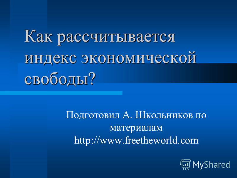 Как рассчитывается индекс экономической свободы? Подготовил А. Школьников по материалам http://www.freetheworld.com