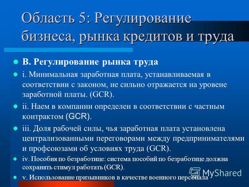 Область 5: Регулирование бизнеса, рынка кредитов и труда B. Регулирование рынка труда i. Минимальная заработная плата, устанавливаемая в соответствии с законом, не сильно отражается на уровень заработной платы. (GCR). ii. Наем в компании определен в
