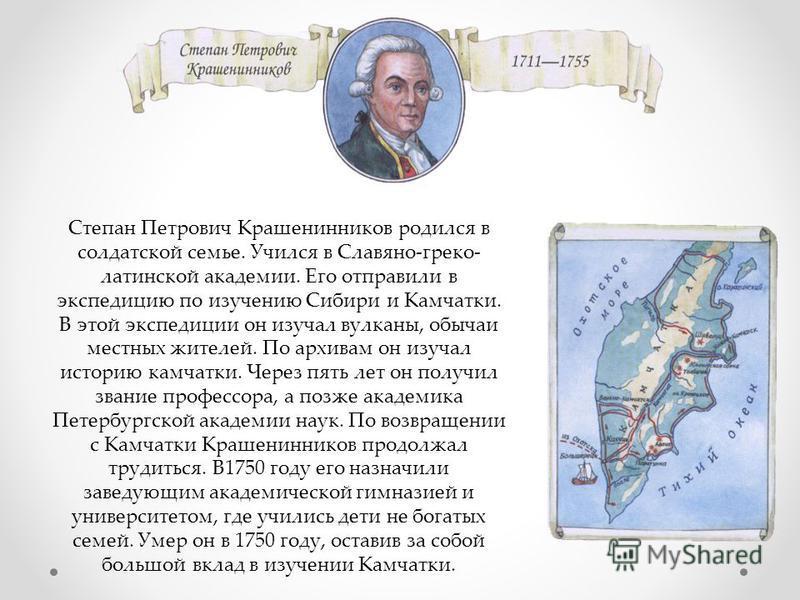 Степан Петрович Крашенинников родился в солдатской семье. Учился в Славяно-греко- латинской академии. Его отправили в экспедицию по изучению Сибири и Камчатки. В этой экспедиции он изучал вулканы, обычаи местных жителей. По архивам он изучал историю