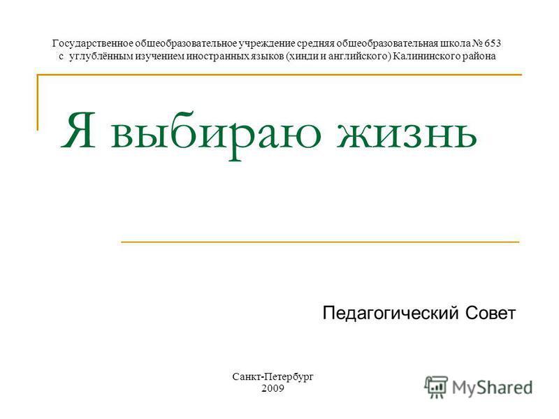 Я выбираю жизнь Педагогический Совет Государственное общеобразовательное учреждение средняя общеобразовательная школа 653 с углублённым изучением иностранных языков (хинди и английского) Калининского района Санкт-Петербург 2009