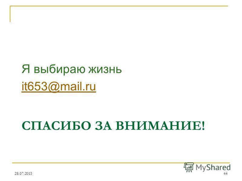 СПАСИБО ЗА ВНИМАНИЕ! Я выбираю жизнь it653@mail.ru 28.07.2015 44