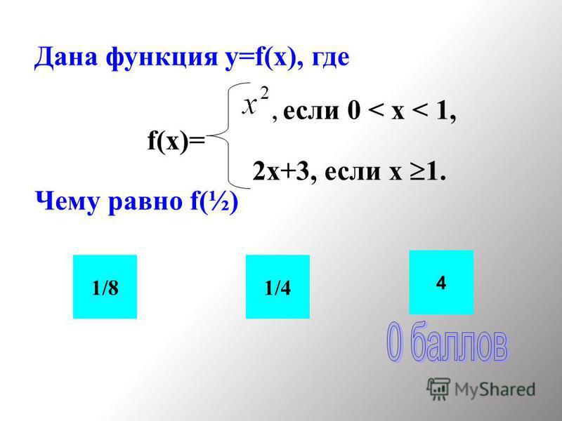 Дана функция y=f(x), где, если 0 < x < 1, f(x)= 2 х+3, если х 1. Чему равно f(½) 1/41/8 4