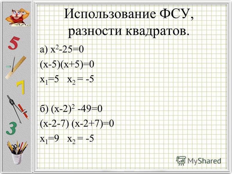 Использование ФСУ, разности квадратов. а) x 2 -25=0 (x-5)(x+5)=0 x 1 =5 x 2 = -5 б) (x-2) 2 -49=0 (x-2-7) (x-2+7)=0 x 1 =9 x 2 = -5