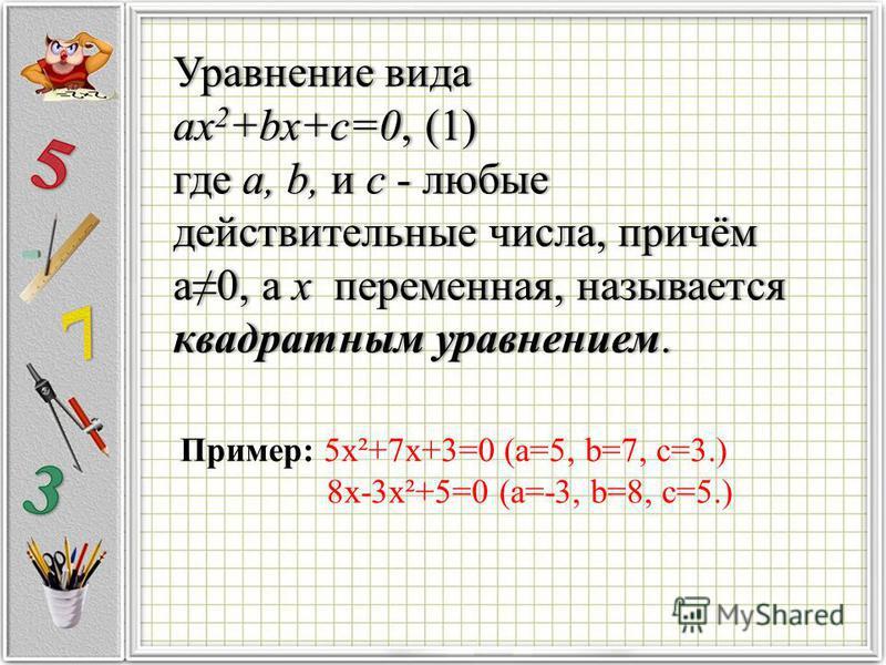 Уравнение вида Уравнение вида ax 2 +bx+c=0, (1)ax 2 +bx+c=0, (1) где a, b, и с - любые действительные числа, причём а 0, а х переменная, называется квадратным уравнением. Пример: 5 х²+7 х+3=0 (а=5, b=7, c=3.) 8 х-3 х²+5=0 (а=-3, b=8, с=5.)