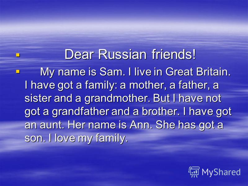 Dear Russian friends! Dear Russian friends! My name is Sam. I live in Great Britain. I have got a family: a mother, a father, a sister and a grandmother. But I have not got a grandfather and a brother. I have got an aunt. Her name is Ann. She has got
