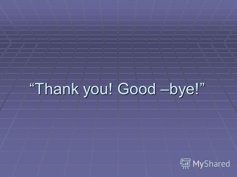Thank you! Good –bye!Thank you! Good –bye!