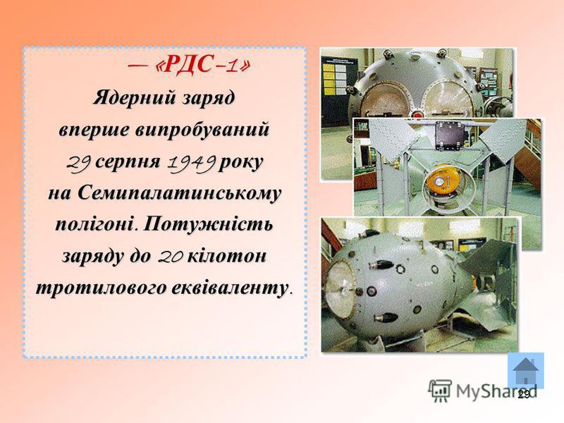 29 « РДС –1» « РДС –1» Ядерний заряд вперше випробуваний 29 серпня 1949 року на Семипалатинському полігоні. Потужність заряду до 20 кілотон тротилового еквіваленту.