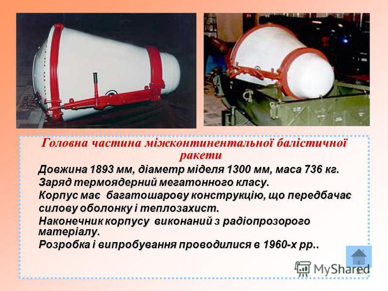 31 Головна частина міжконтинентальної балістичної ракети Довжина 1893 мм, діаметр міделя 1300 мм, маса 736 кг. Довжина 1893 мм, діаметр міделя 1300 мм, маса 736 кг. Заряд термоядерний мегатонного класу. Заряд термоядерний мегатонного класу. Корпус ма