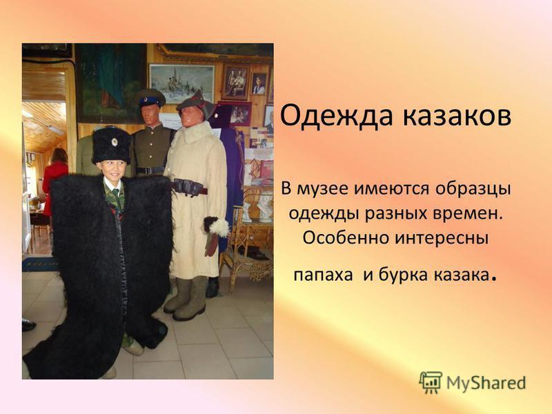 Одежда казаков В музее имеются образцы одежды разных времен. Особенно интересны папаха и бурка казака.