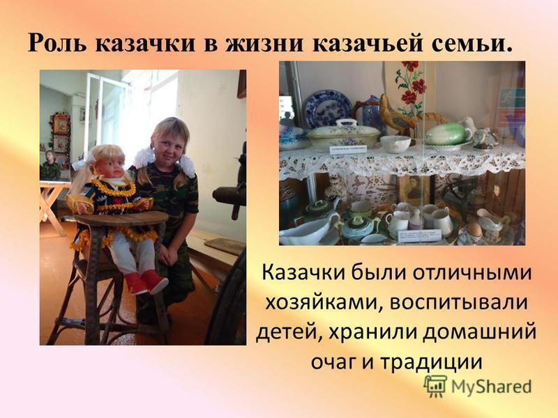 Казачки были отличными хозяйками, воспитывали детей, хранили домашний очаг и традиции Роль казачки в жизни казачьей семьи.