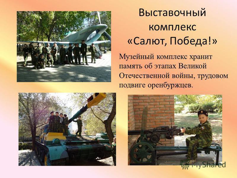 Выставочный комплекс «Салют, Победа!» Музейный комплекс хранит память об этапах Великой Отечественной войны, трудовом подвиге оренбуржцев.