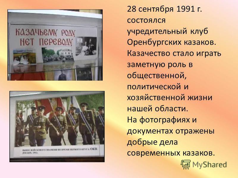 28 сентября 1991 г. состоялся учредительный клуб Оренбургских казаков. Казачество стало играть заметную роль в общественной, политической и хозяйственной жизни нашей области. На фотографиях и документах отражены добрые дела современных казаков.