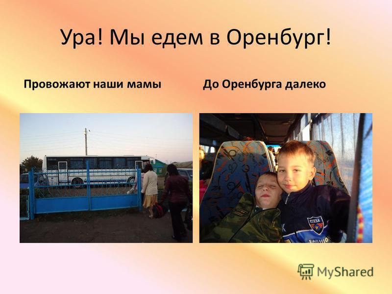 Ура! Мы едем в Оренбург! Провожают наши мамы До Оренбурга далеко