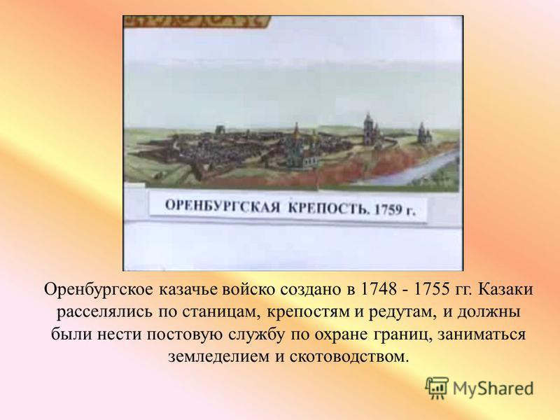 Оренбургское казачье войско создано в 1748 - 1755 гг. Казаки расселялись по станицам, крепостям и редутам, и должны были нести постовую службу по охране границ, заниматься земледелием и скотоводством.