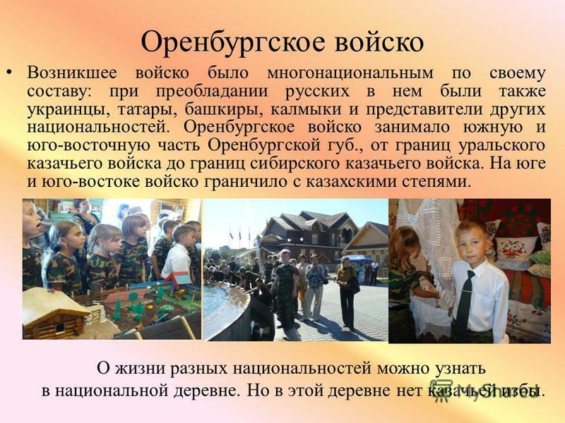 Оренбургское войско Возникшее войско было многонациональным по своему составу: при преобладании русских в нем были также украинцы, татары, башкиры, калмыки и представители других национальностей. Оренбургское войско занимало южную и юго-восточную час