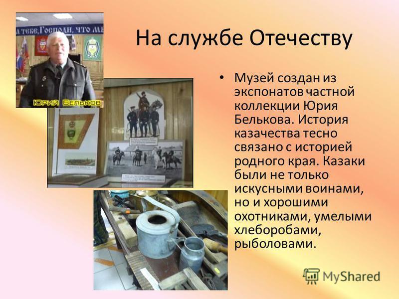 На службе Отечеству Музей создан из экспонатов частной коллекции Юрия Белькова. История казачества тесно связано с историей родного края. Казаки были не только искусными воинами, но и хорошими охотниками, умелыми хлеборобами, рыболовами.