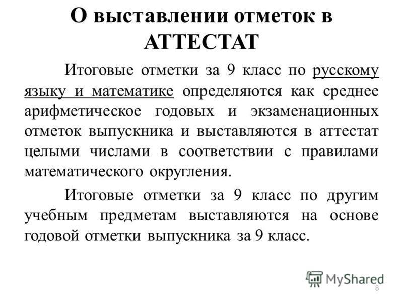 О выставлении отметок в АТТЕСТАТ Итоговые отметки за 9 класс по русскому языку и математике определяются как среднее арифметическое годовых и экзаменационных отметок выпускника и выставляются в аттестат целыми числами в соответствии с правилами матем