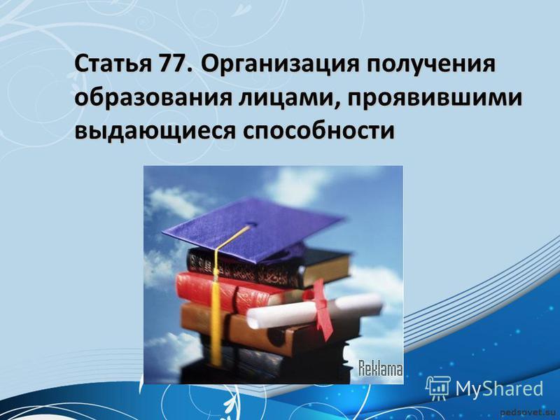 Статья 77. Организация получения образования лицами, проявившими выдающиеся способности