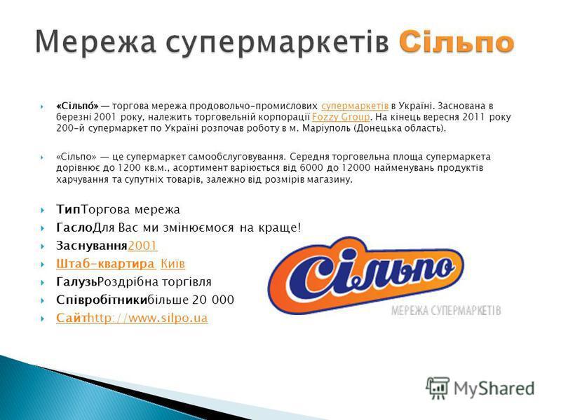 «Сільпо́» торгова мережа продовольчо-промислових супермаркетів в Україні. Заснована в березні 2001 року, належить торговельній корпорації Fozzy Group. На кінець вересня 2011 року 200-й супермаркет по Україні розпочав роботу в м. Маріуполь (Донецька о