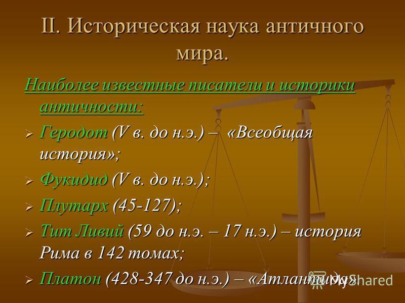 II. Историческая наука античного мира. Наиболее известные писатели и историки античности: Геродот (V в. до н.э.) – «Всеобщая история»; Геродот (V в. до н.э.) – «Всеобщая история»; Фукидид (V в. до н.э.); Фукидид (V в. до н.э.); Плутарх (45-127); Плут
