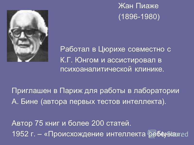 Жан Пиаже (1896-1980) Работал в Цюрихе совместно с К.Г. Юнгом и ассистировал в психоаналитической клинике. Приглашен в Париж для работы в лаборатории А. Бине (автора первых тестов интеллекта). Автор 75 книг и более 200 статей. 1952 г. – «Происхождени