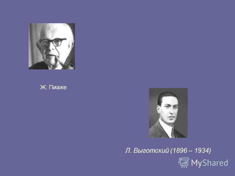 Л. Выготский (1896 – 1934) Ж. Пиаже