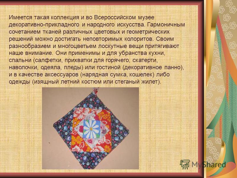 Имеется такая коллекция и во Всероссийском музее декоративно-прикладного и народного искусства. Гармоничным сочетанием тканей различных цветовых и геометрических решений можно достигать неповторимых колоритов. Своим разнообразием и многоцветьем лоску