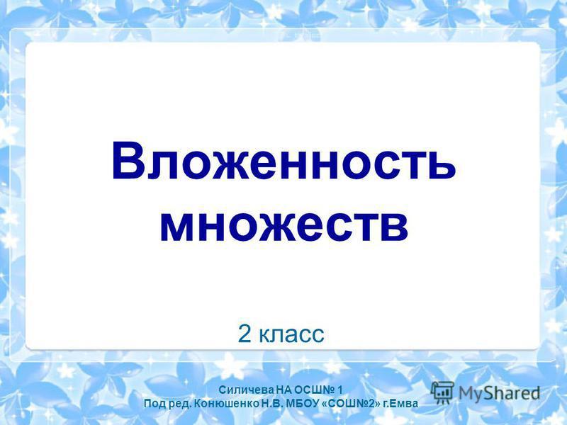 Вложенность множеств 2 класс Силичева НА ОСШ 1 Под ред. Конюшенко Н.В. МБОУ «СОШ2» г.Емва