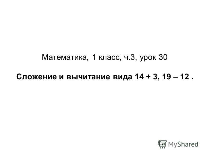 Математика, 1 класс, ч.3, урок 30 Сложение и вычитание вида 14 + 3, 19 – 12.
