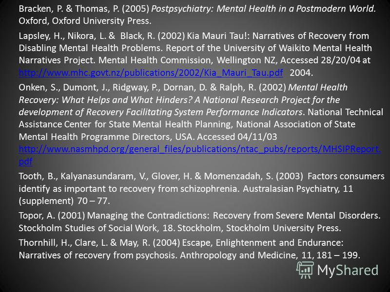 Bracken, P. & Thomas, P. (2005) Postpsychiatry: Mental Health in a Postmodern World. Oxford, Oxford University Press. Lapsley, H., Nikora, L. & Black, R. (2002) Kia Mauri Tau!: Narratives of Recovery from Disabling Mental Health Problems. Report of t