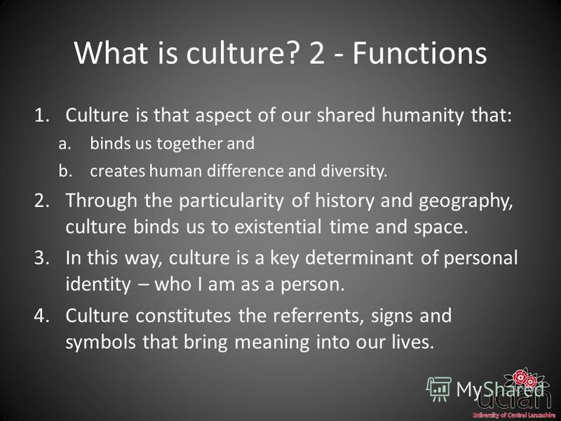 What is culture? 2 - Functions 1.Culture is that aspect of our shared humanity that: a.binds us together and b.creates human difference and diversity. 2.Through the particularity of history and geography, culture binds us to existential time and spac