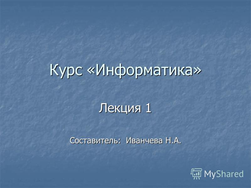 Курс «Информатика» Лекция 1 Составитель: Иванчева Н.А.
