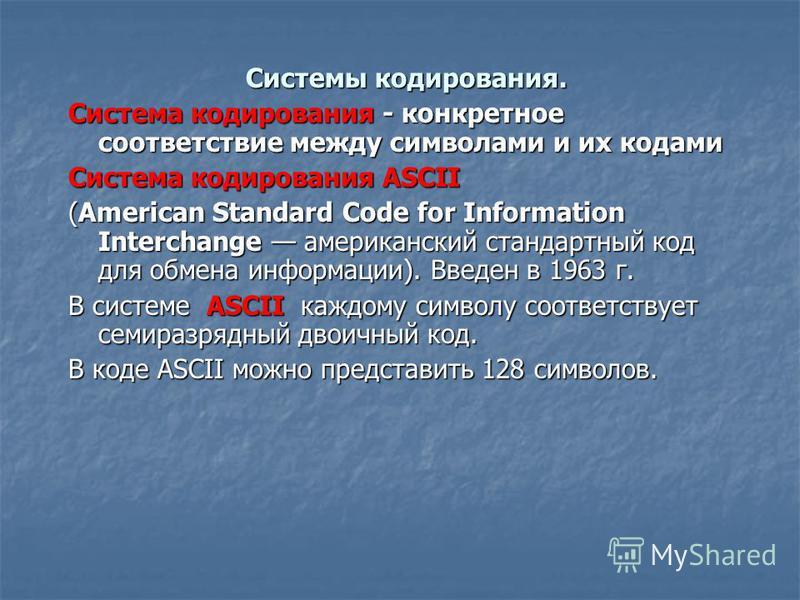 Системы кодирования. Система кодирования - конкретное соответствие между символами и их кодами Система кодирования ASCII (American Standard Code for Information Interchange американский стандартный код для обмена информации). Введен в 1963 г. В систе