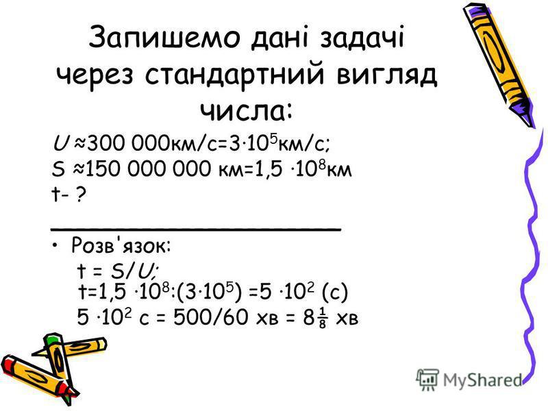 Запишемо дані задачі через стандартний вигляд числа: U 300 000км/с=310 5 км/с; S 150 000 000 км=1,5 10 8 км t- ?t- ? ______________________ Розв'язок: t = S/U; t=1,5 10 8 :(310 5 ) =5 10 2 (с) 5 10 2 с = 500/60 хв = 8 хв
