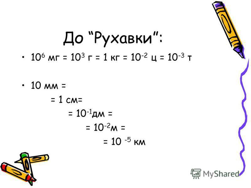 До Рухавки: 10 6 мг = 10 3 г = 1 кг = 10 -2 ц = 10 -3 т 10 мм = = 1 см= = 10 -1 дм = = 10 -2 м = = 10 -5 км
