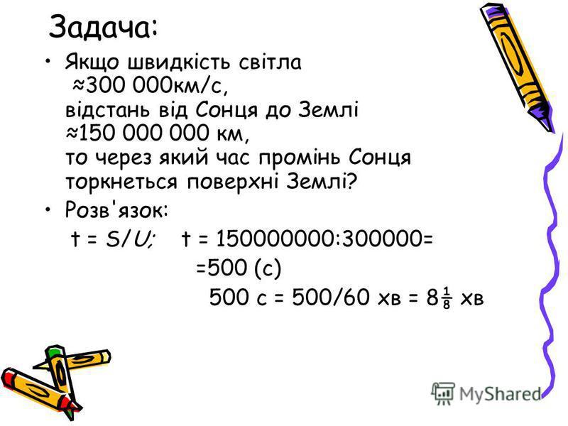 Задача: Якщо швидкість світла 300 000км/с, відстань від Сонця до Землі 150 000 000 км, то через який час промінь Сонця торкнеться поверхні Землі? Розв'язок: t = S/U; t = 150000000:300000= =500 (с) 500 с = 500/60 хв = 8 хв