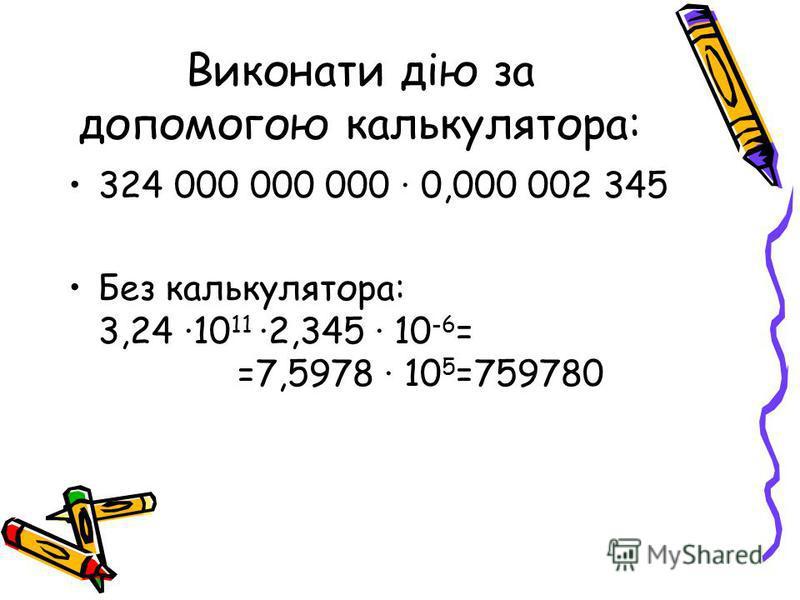 Виконати дію за допомогою калькулятора: 324 000 000 000 0,000 002 345 Без калькулятора: 3,24 10 11 2,345 10 -6 = =7,5978 10 5 =759780