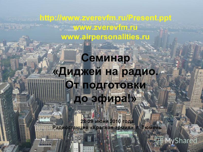 http://www.zverevfm.ru/Present.ppt www.zverevfm.ru www.airpersonalities.ru Семинар «Диджей на радио. От подготовки до эфира!» 28-29 июня 2010 года Радиостанция «Красная армия», г. Тюмень