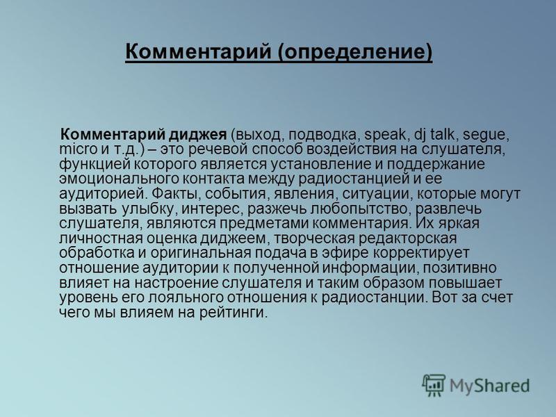 Комментарий (определение) Комментарий диджея (выход, подводка, speak, dj talk, segue, micro и т.д.) – это речевой способ воздействия на слушателя, функцией которого является установление и поддержание эмоционального контакта между радиостанцией и ее