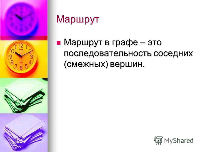 Маршрут Маршрут в графе – это последовательность соседних (смежных) вершин. Маршрут в графе – это последовательность соседних (смежных) вершин.