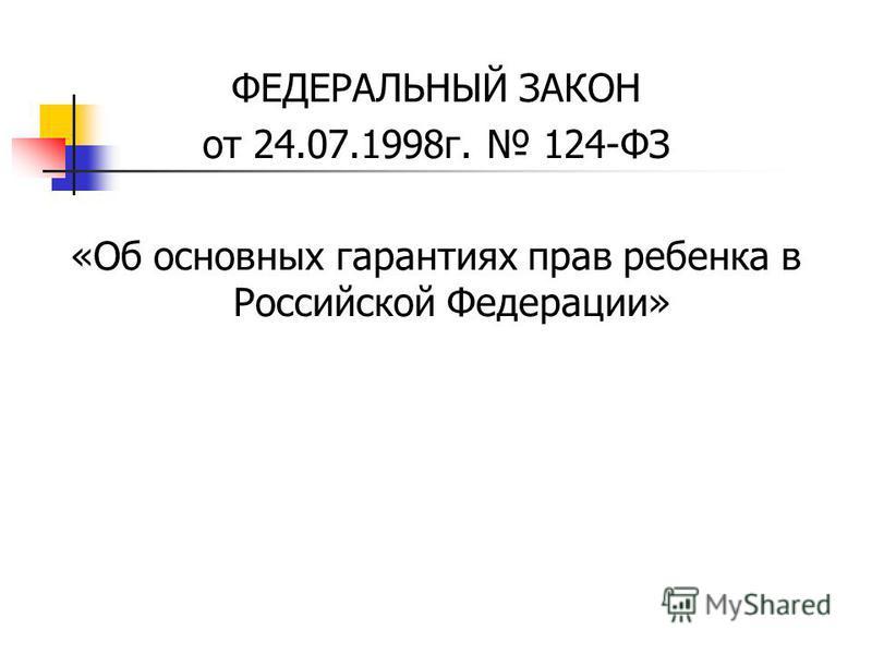 ФЕДЕРАЛЬНЫЙ ЗАКОН от 24.07.1998 г. 124-ФЗ «Об основных гарантиях прав ребенка в Российской Федерации»