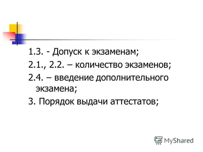 1.3. - Допуск к экзаменам; 2.1., 2.2. – количество экзаменов; 2.4. – введение дополнительного экзамена; 3. Порядок выдачи аттестатов;