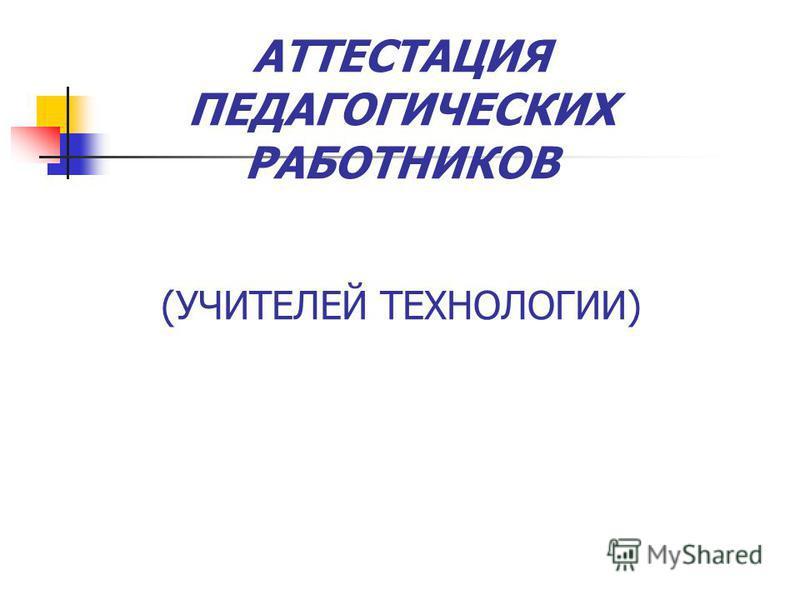 АТТЕСТАЦИЯ ПЕДАГОГИЧЕСКИХ РАБОТНИКОВ (УЧИТЕЛЕЙ ТЕХНОЛОГИИ)